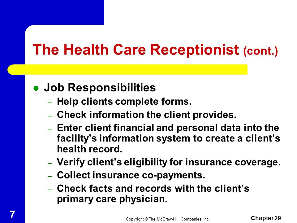 Copyright © The McGraw-Hill Companies, Inc. Chapter 29 6 The Health Care Receptionist Works in client access departments in the registration or admiss