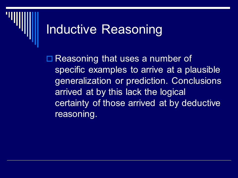 Inductive Reasoning Reasoning that uses a number of specific examples to arrive at a plausible generalization or prediction. Conclusions arrived at by