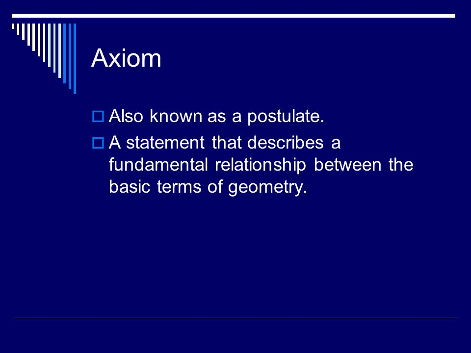 Axiom Also known as a postulate. A statement that describes a fundamental relationship between the basic terms of geometry.