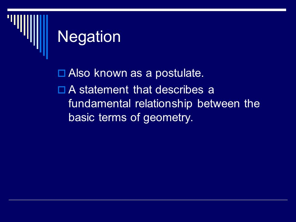 Negation Also known as a postulate. A statement that describes a fundamental relationship between the basic terms of geometry.