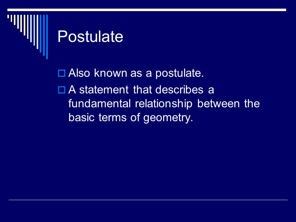 Postulate Also known as a postulate. A statement that describes a fundamental relationship between the basic terms of geometry.