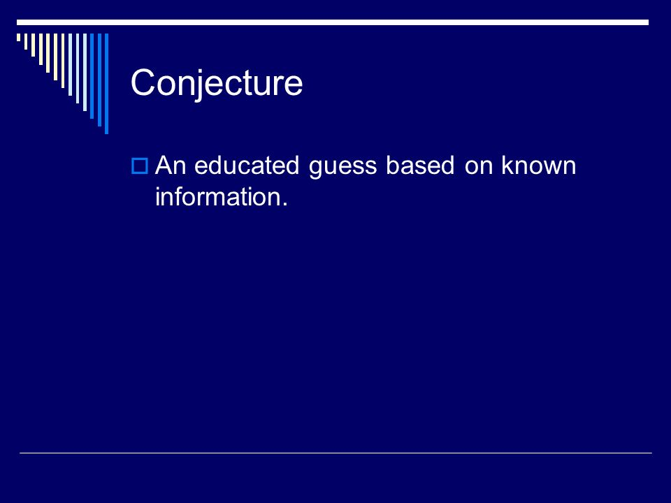 Conjecture An educated guess based on known information.