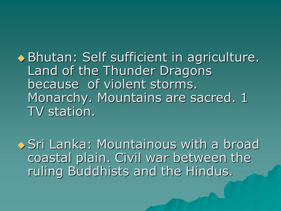Bhutan: Self sufficient in agriculture. Land of the Thunder Dragons because of violent storms.