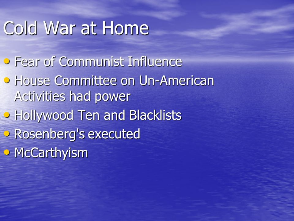 Cold War at Home Fear of Communist Influence Fear of Communist Influence House Committee on Un-American Activities had power House Committee on Un-American Activities had power Hollywood Ten and Blacklists Hollywood Ten and Blacklists Rosenberg s executed Rosenberg s executed McCarthyism McCarthyism