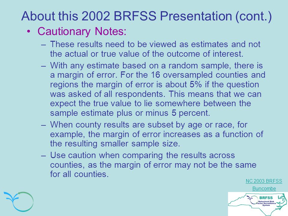 NC 2003 BRFSS Buncombe About this 2002 BRFSS Presentation (cont.) Cautionary Notes: –These results need to be viewed as estimates and not the actual or true value of the outcome of interest.