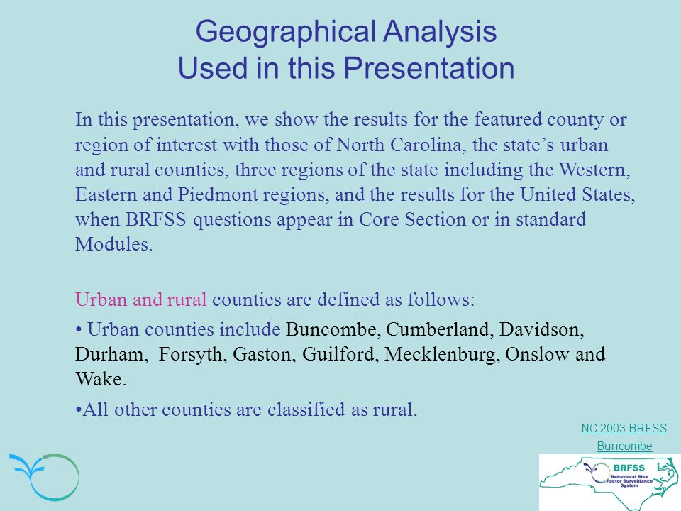 NC 2003 BRFSS Buncombe Geographical Analysis Used in this Presentation In this presentation, we show the results for the featured county or region of interest with those of North Carolina, the states urban and rural counties, three regions of the state including the Western, Eastern and Piedmont regions, and the results for the United States, when BRFSS questions appear in Core Section or in standard Modules.