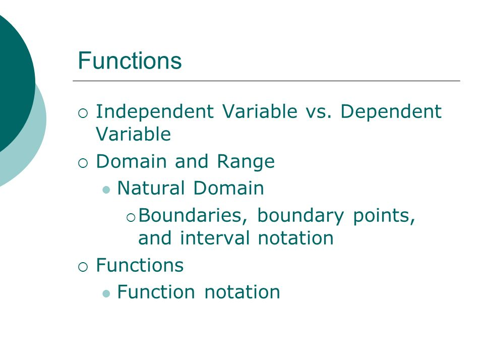 Functions Independent Variable vs. Dependent Variable Domain and Range Natural Domain Boundaries, boundary points, and interval notation Functions Fun