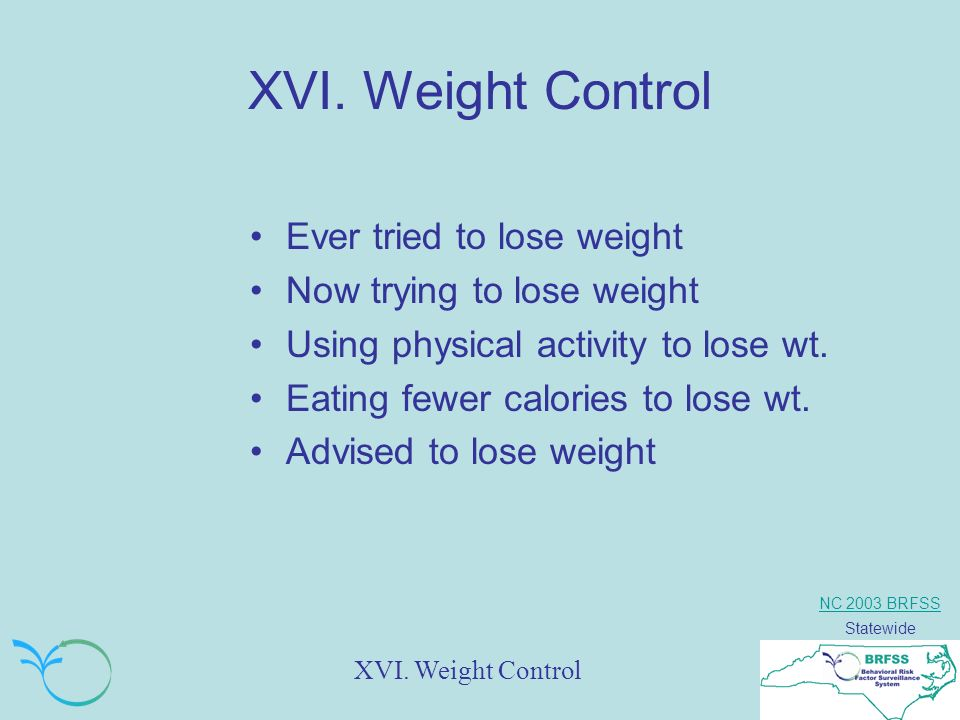 NC 2003 BRFSS Statewide XVI. Weight Control Ever tried to lose weight Now trying to lose weight Using physical activity to lose wt. Eating fewer calor