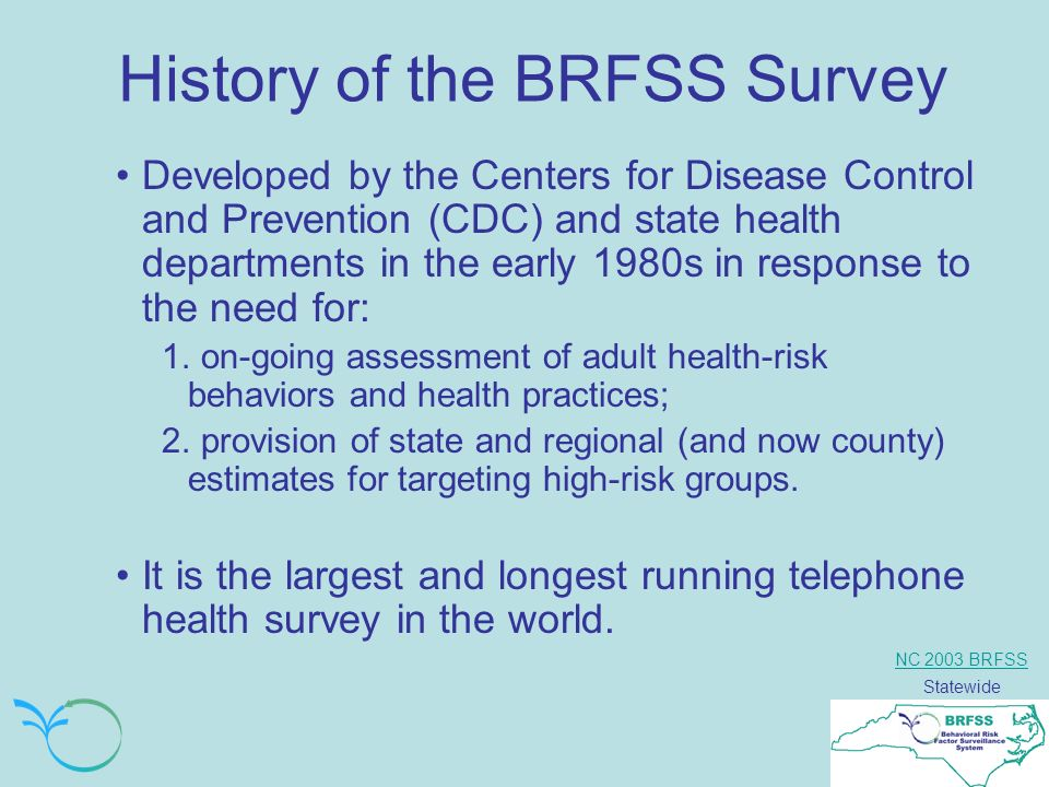 NC 2003 BRFSS Statewide History of the BRFSS Survey Developed by the Centers for Disease Control and Prevention (CDC) and state health departments in the early 1980s in response to the need for: 1.