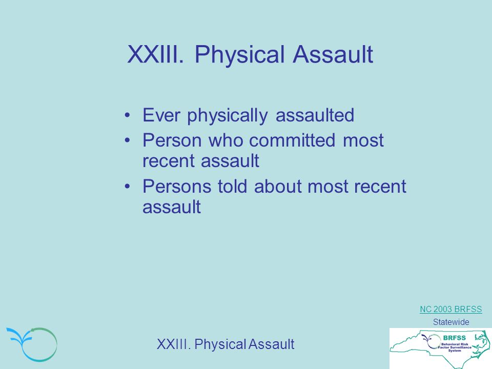 NC 2003 BRFSS Statewide XXIII. Physical Assault Ever physically assaulted Person who committed most recent assault Persons told about most recent assa