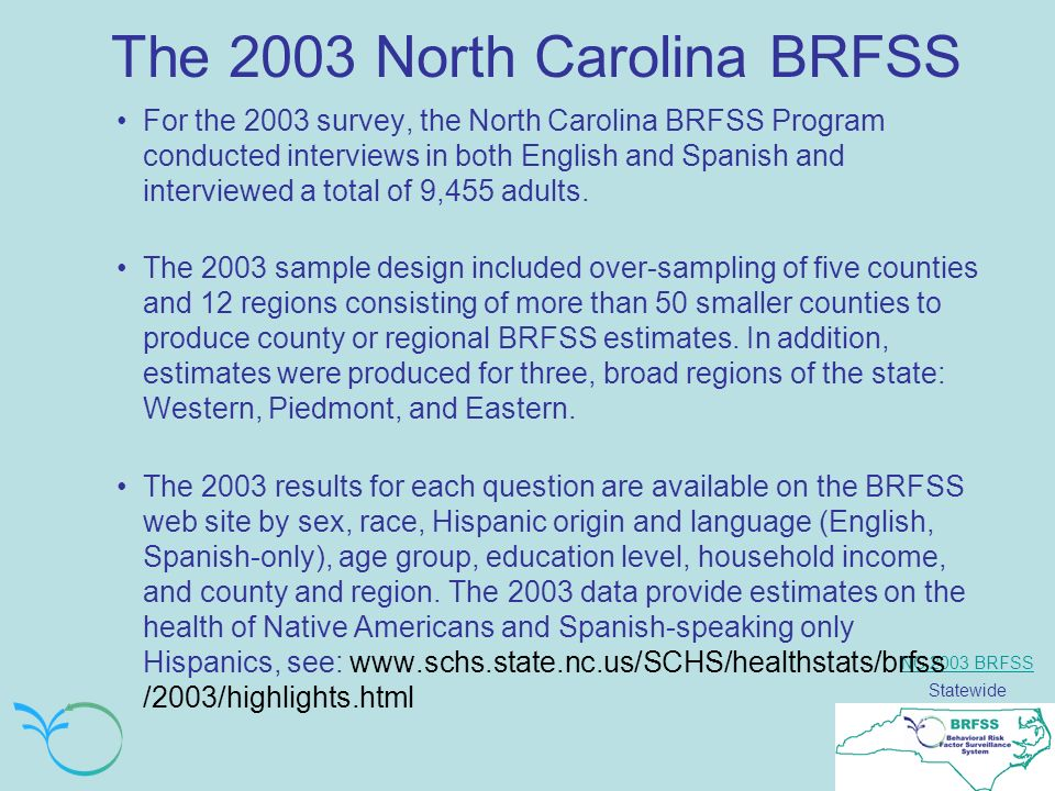 NC 2003 BRFSS Statewide The 2003 North Carolina BRFSS For the 2003 survey, the North Carolina BRFSS Program conducted interviews in both English and Spanish and interviewed a total of 9,455 adults.
