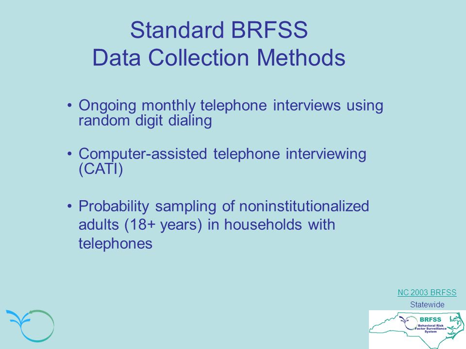NC 2003 BRFSS Statewide Standard BRFSS Data Collection Methods Ongoing monthly telephone interviews using random digit dialing Computer-assisted telephone interviewing (CATI) Probability sampling of noninstitutionalized adults (18+ years) in households with telephones