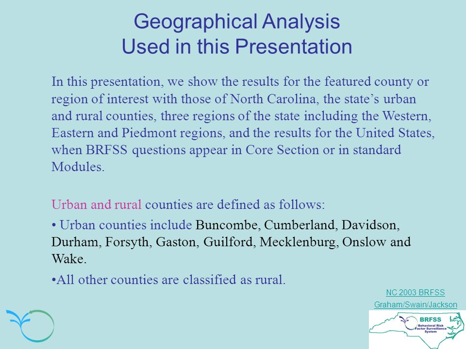 NC 2003 BRFSS Graham/Swain/Jackson Geographical Analysis Used in this Presentation In this presentation, we show the results for the featured county or region of interest with those of North Carolina, the states urban and rural counties, three regions of the state including the Western, Eastern and Piedmont regions, and the results for the United States, when BRFSS questions appear in Core Section or in standard Modules.