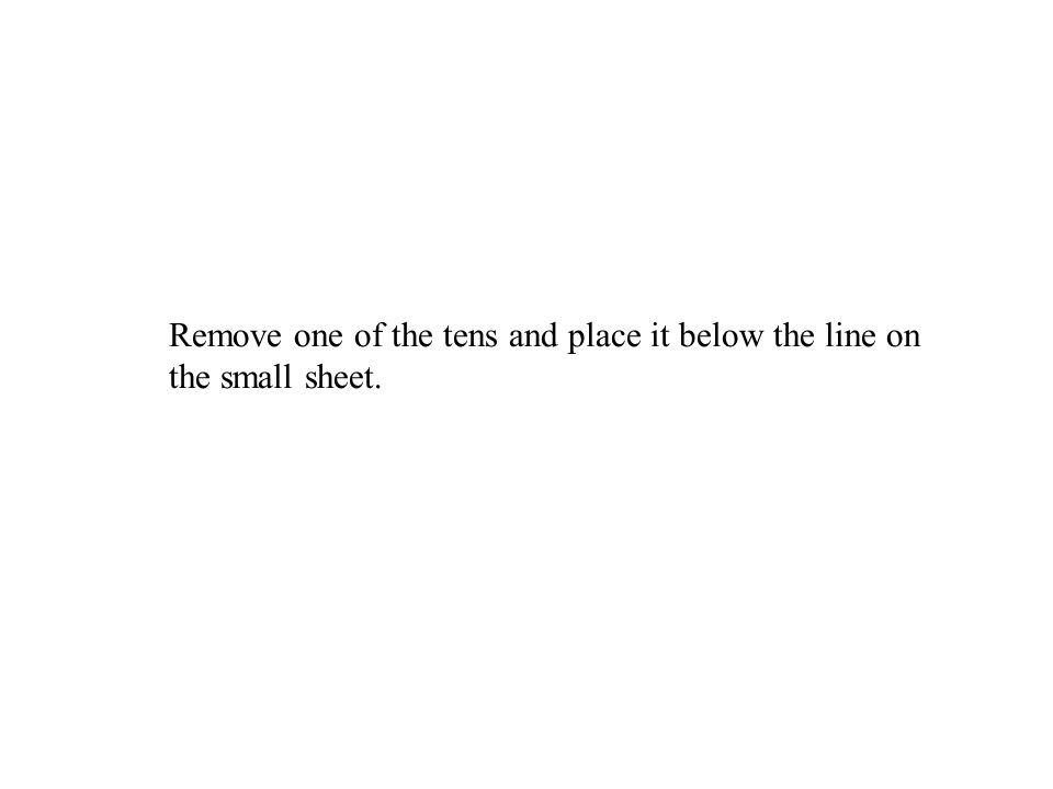 Remove one of the tens and place it below the line on the small sheet.