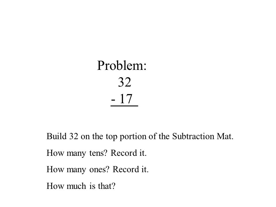 Problem: 32 - 17 Build 32 on the top portion of the Subtraction Mat.