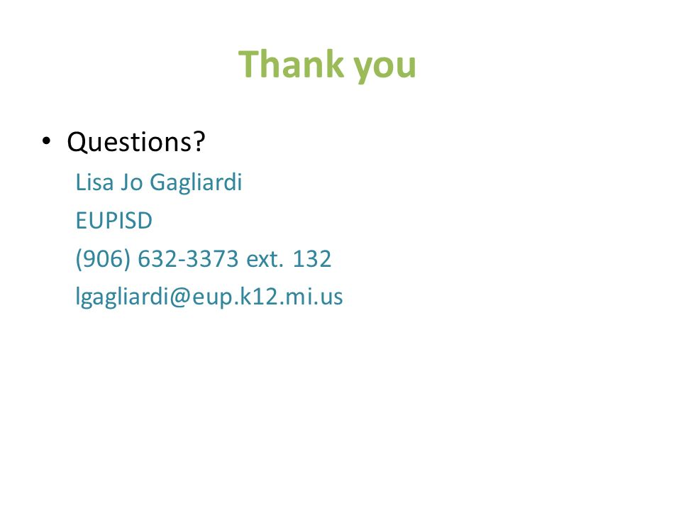 Thank you Questions Lisa Jo Gagliardi EUPISD (906) 632-3373 ext. 132 lgagliardi@eup.k12.mi.us