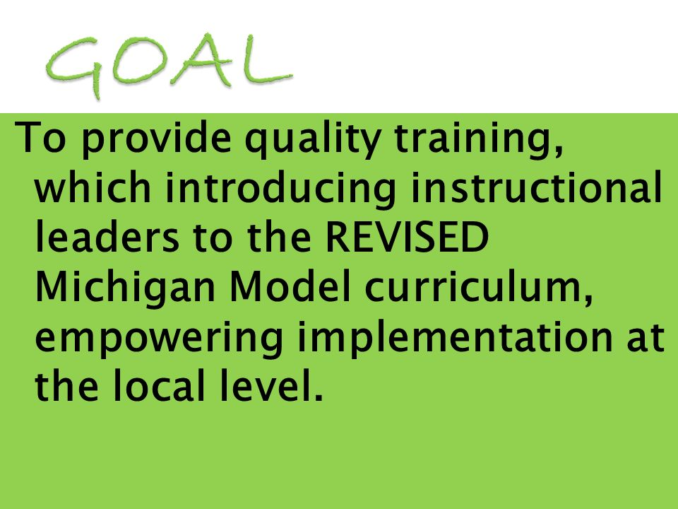 To provide quality training, which introducing instructional leaders to the REVISED Michigan Model curriculum, empowering implementation at the local level.