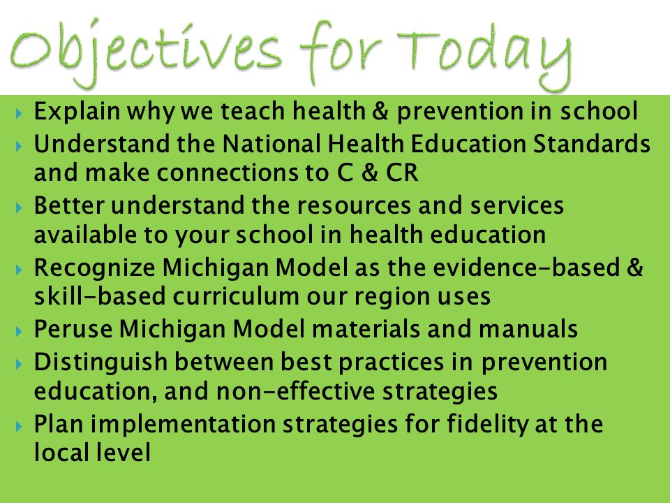 Explain why we teach health & prevention in school Understand the National Health Education Standards and make connections to C & CR Better understand the resources and services available to your school in health education Recognize Michigan Model as the evidence-based & skill-based curriculum our region uses Peruse Michigan Model materials and manuals Distinguish between best practices in prevention education, and non-effective strategies Plan implementation strategies for fidelity at the local level