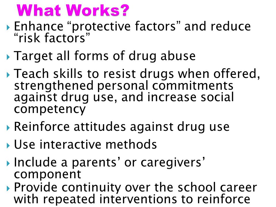 Enhance protective factors and reduce risk factors Target all forms of drug abuse Teach skills to resist drugs when offered, strengthened personal commitments against drug use, and increase social competency Reinforce attitudes against drug use Use interactive methods Include a parents or caregivers component Provide continuity over the school career with repeated interventions to reinforce