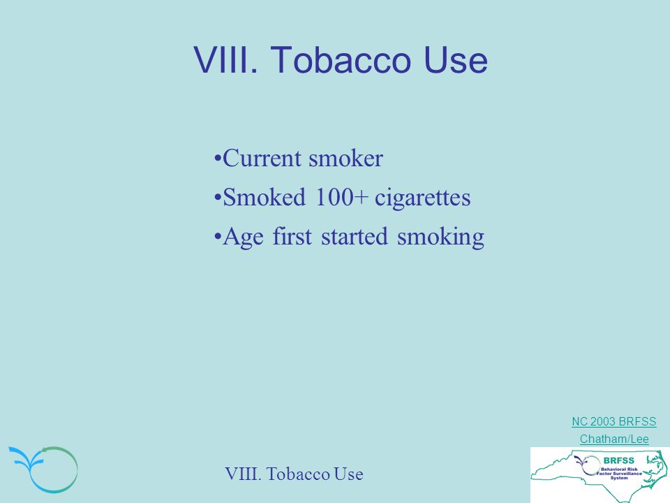 NC 2003 BRFSS Chatham/Lee VIII. Tobacco Use Current smoker Smoked 100+ cigarettes Age first started smoking