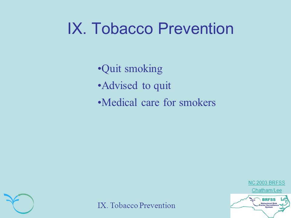 NC 2003 BRFSS Chatham/Lee IX. Tobacco Prevention Quit smoking Advised to quit Medical care for smokers