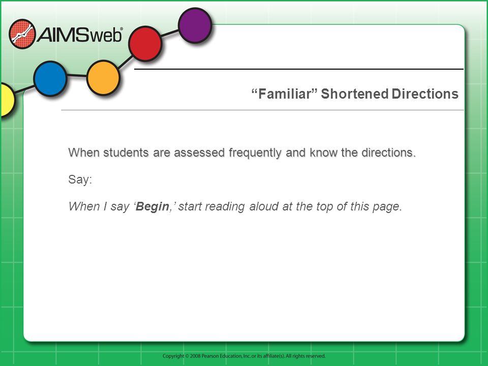 Familiar Shortened Directions When students are assessed frequently and know the directions. Say: When I say Begin, start reading aloud at the top of