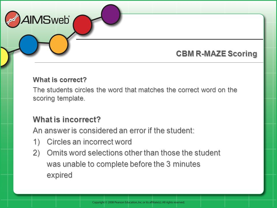CBM R-MAZE Scoring What is correct? The students circles the word that matches the correct word on the scoring template. What is incorrect? An answer