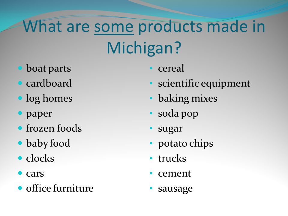 What are some products made in Michigan? boat parts cardboard log homes paper frozen foods baby food clocks cars office furniture cereal scientific eq