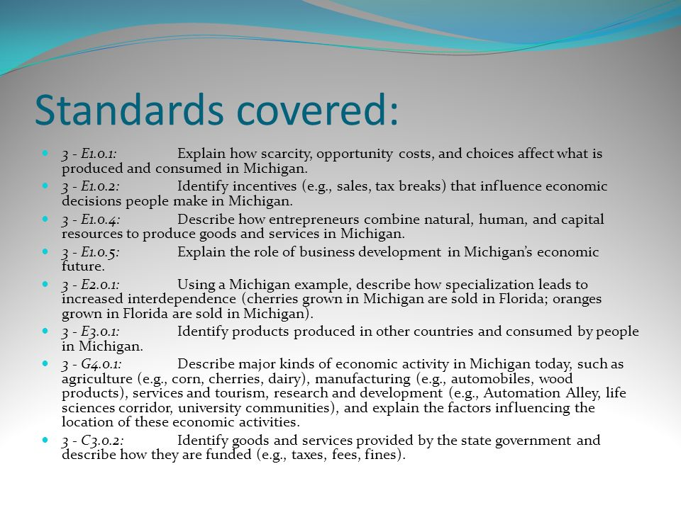 Standards covered: 3 - E1.0.1:Explain how scarcity, opportunity costs, and choices affect what is produced and consumed in Michigan. 3 - E1.0.2:Identi