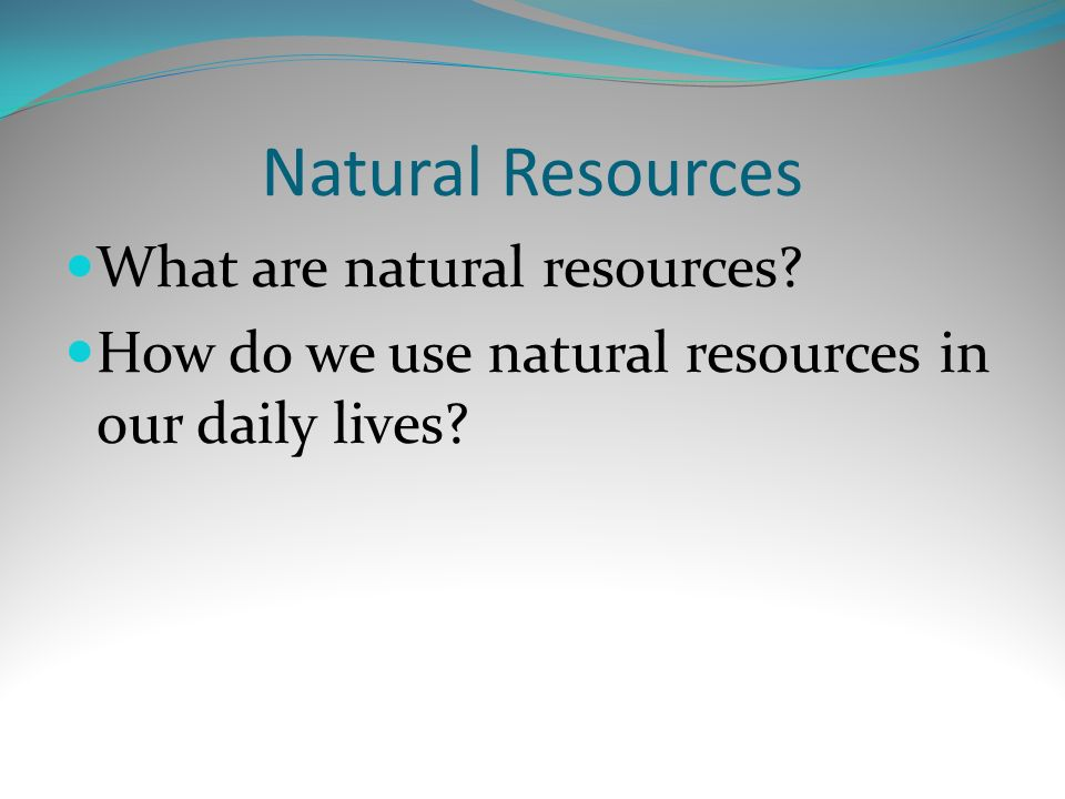 Natural Resources What are natural resources? How do we use natural resources in our daily lives?