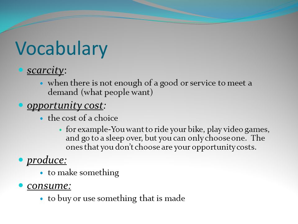 Vocabulary scarcity: when there is not enough of a good or service to meet a demand (what people want) opportunity cost: the cost of a choice for exam