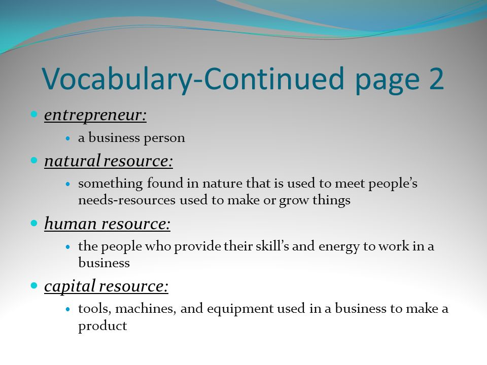 Vocabulary-Continued page 2 entrepreneur: a business person natural resource: something found in nature that is used to meet peoples needs-resources u
