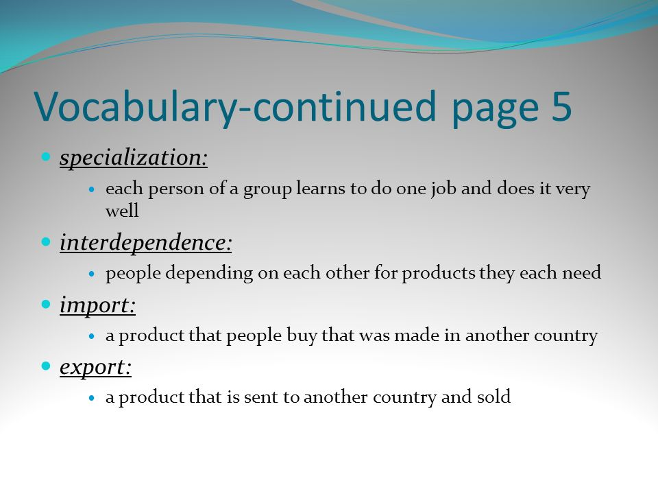 Vocabulary-continued page 5 specialization: each person of a group learns to do one job and does it very well interdependence: people depending on eac