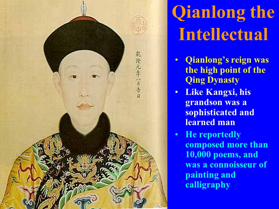 Qianlong the Intellectual Qianlongs reign was the high point of the Qing Dynasty Like Kangxi, his grandson was a sophisticated and learned man He repo