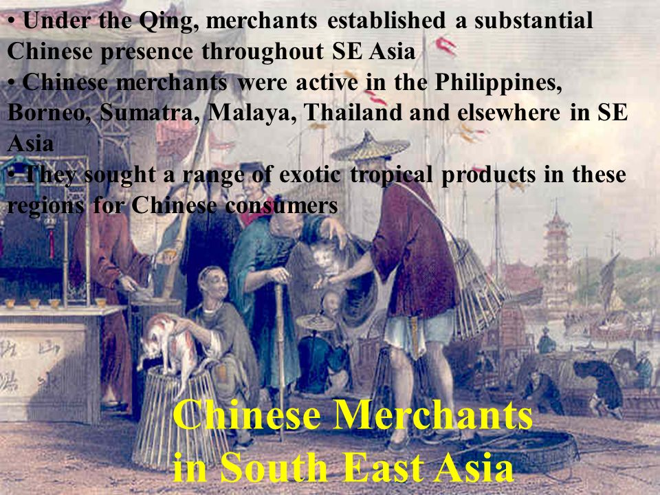 Under the Qing, merchants established a substantial Chinese presence throughout SE Asia Chinese merchants were active in the Philippines, Borneo, Suma