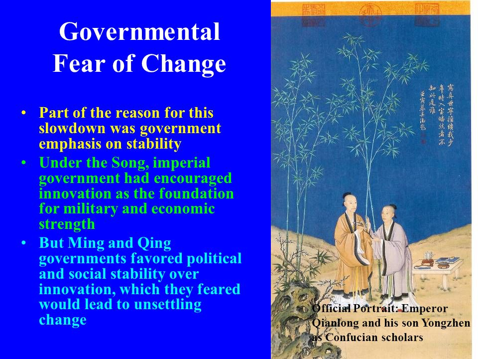 Governmental Fear of Change Part of the reason for this slowdown was government emphasis on stability Under the Song, imperial government had encourag