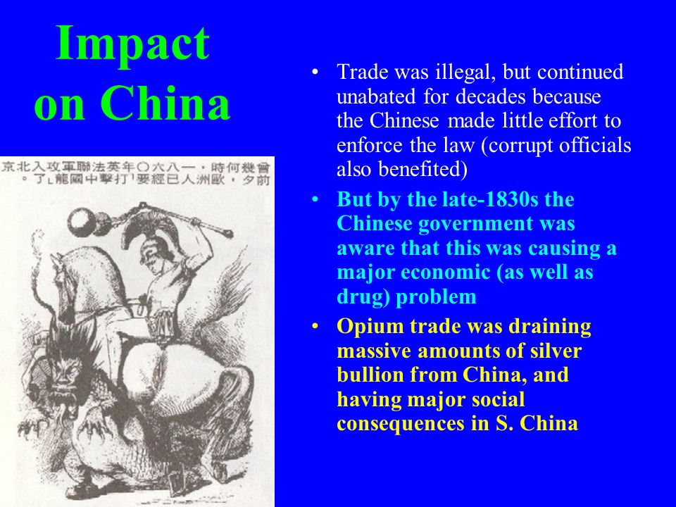 Impact on China Trade was illegal, but continued unabated for decades because the Chinese made little effort to enforce the law (corrupt officials als