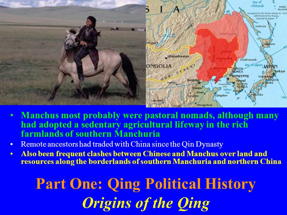 Part One: Qing Political History Origins of the Qing Manchus most probably were pastoral nomads, although many had adopted a sedentary agricultural li