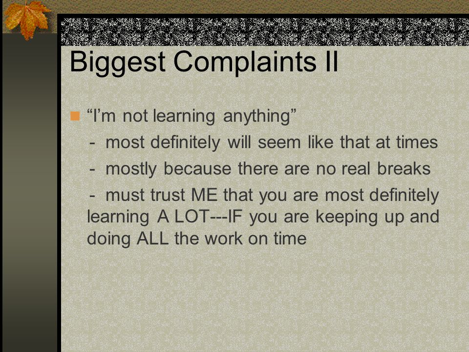 Biggest Complaints II Im not learning anything - most definitely will seem like that at times - mostly because there are no real breaks - must trust ME that you are most definitely learning A LOT---IF you are keeping up and doing ALL the work on time