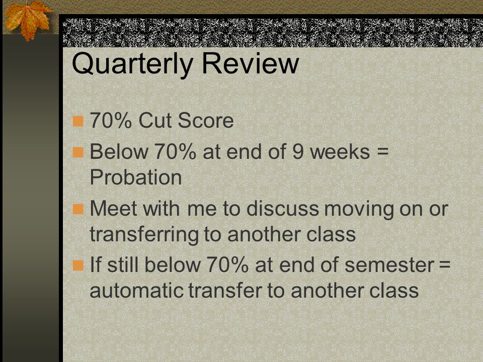 Quarterly Review 70% Cut Score Below 70% at end of 9 weeks = Probation Meet with me to discuss moving on or transferring to another class If still below 70% at end of semester = automatic transfer to another class