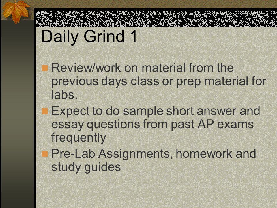 Daily Grind 1 Review/work on material from the previous days class or prep material for labs.