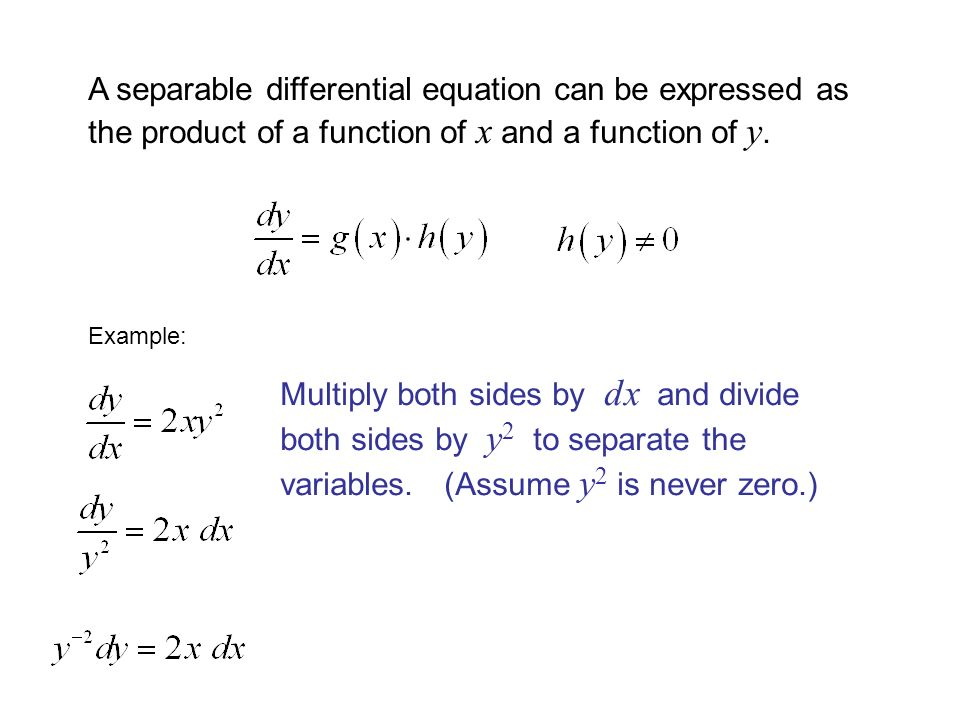 A separable differential equation can be expressed as the product of a function of x and a function of y. Example: Multiply both sides by dx and divid