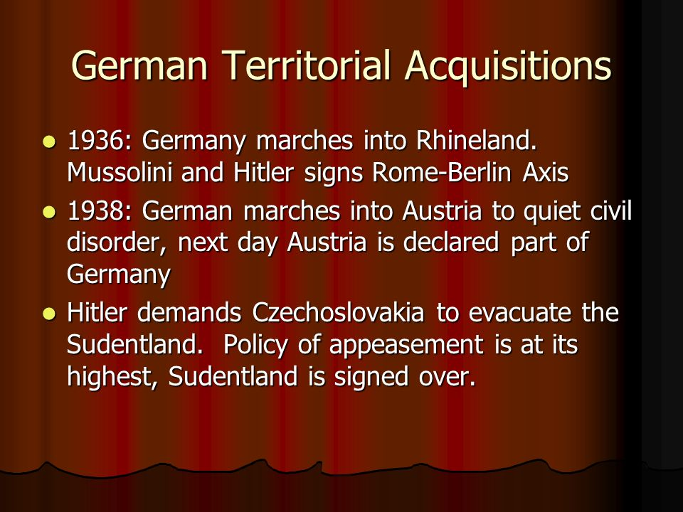 German Territorial Acquisitions 1936: Germany marches into Rhineland. Mussolini and Hitler signs Rome-Berlin Axis 1936: Germany marches into Rhineland