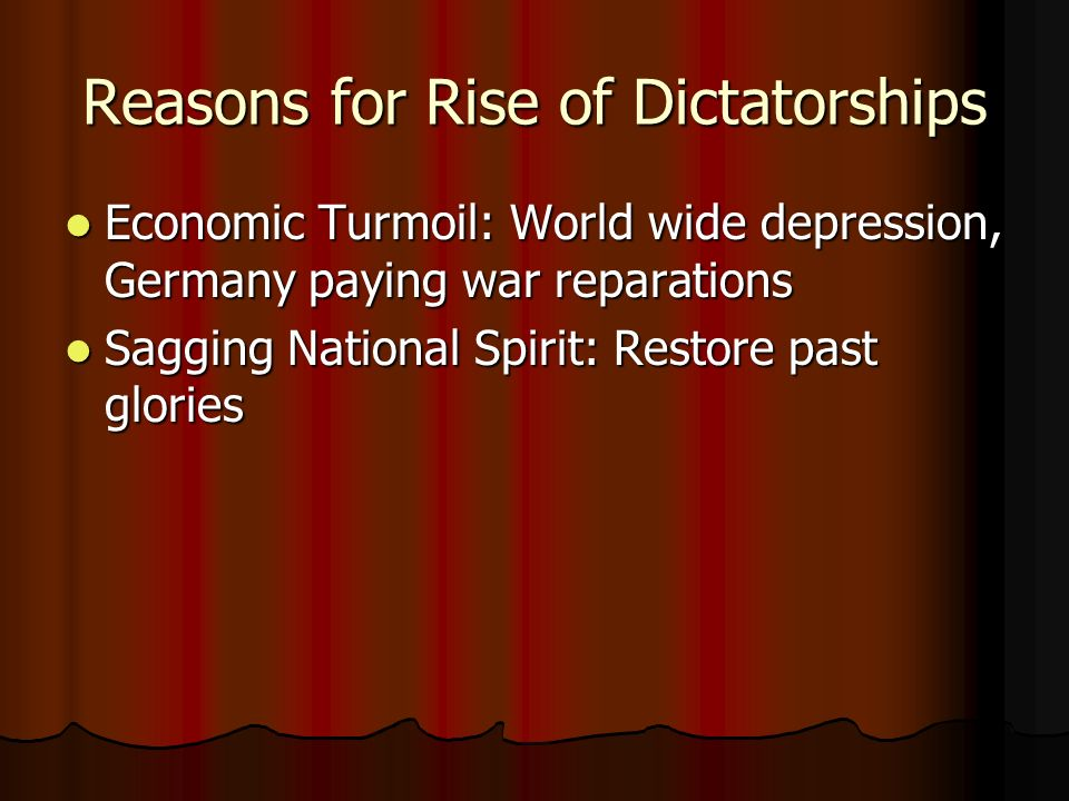 Reasons for Rise of Dictatorships Economic Turmoil: World wide depression, Germany paying war reparations Economic Turmoil: World wide depression, Ger