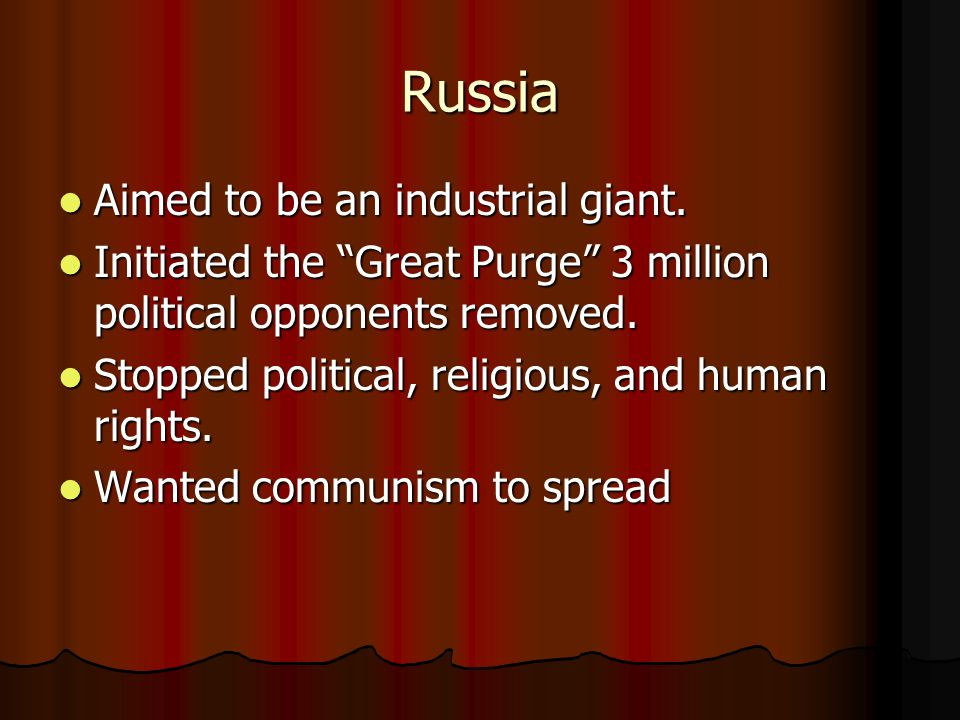 Russia Aimed to be an industrial giant. Aimed to be an industrial giant. Initiated the Great Purge 3 million political opponents removed. Initiated th