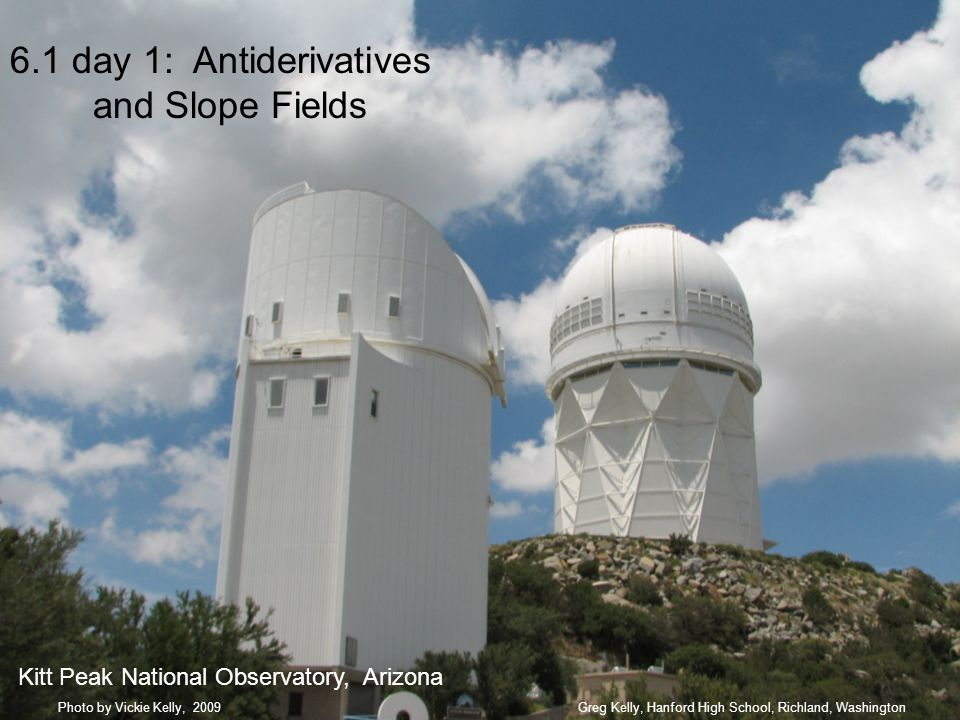 6.1 day 1: Antiderivatives and Slope Fields Greg Kelly, Hanford High School, Richland, WashingtonPhoto by Vickie Kelly, 2009 Kitt Peak National Observatory, Arizona