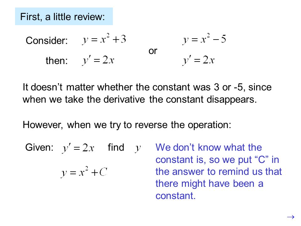 First, a little review: Consider: then: or It doesnt matter whether the constant was 3 or -5, since when we take the derivative the constant disappear