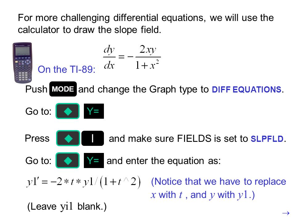 Go to: and enter the equation as:Y= For more challenging differential equations, we will use the calculator to draw the slope field.