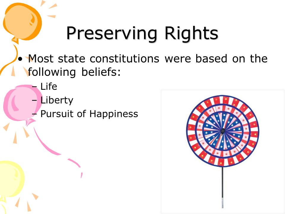Preserving Rights Most state constitutions were based on the following beliefs: –Life –Liberty –Pursuit of Happiness
