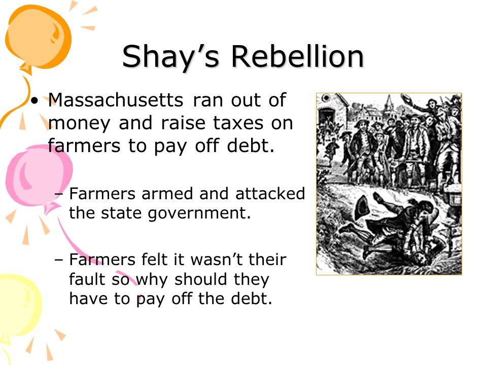 Shays Rebellion Massachusetts ran out of money and raise taxes on farmers to pay off debt. –Farmers armed and attacked the state government. –Farmers